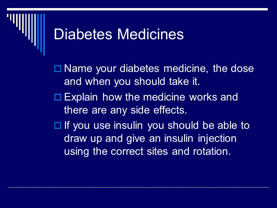 Diabetes Medicines Name your diabetes medicine, the dose and when you should take it. Explain how the medicine works and there are any side effects.