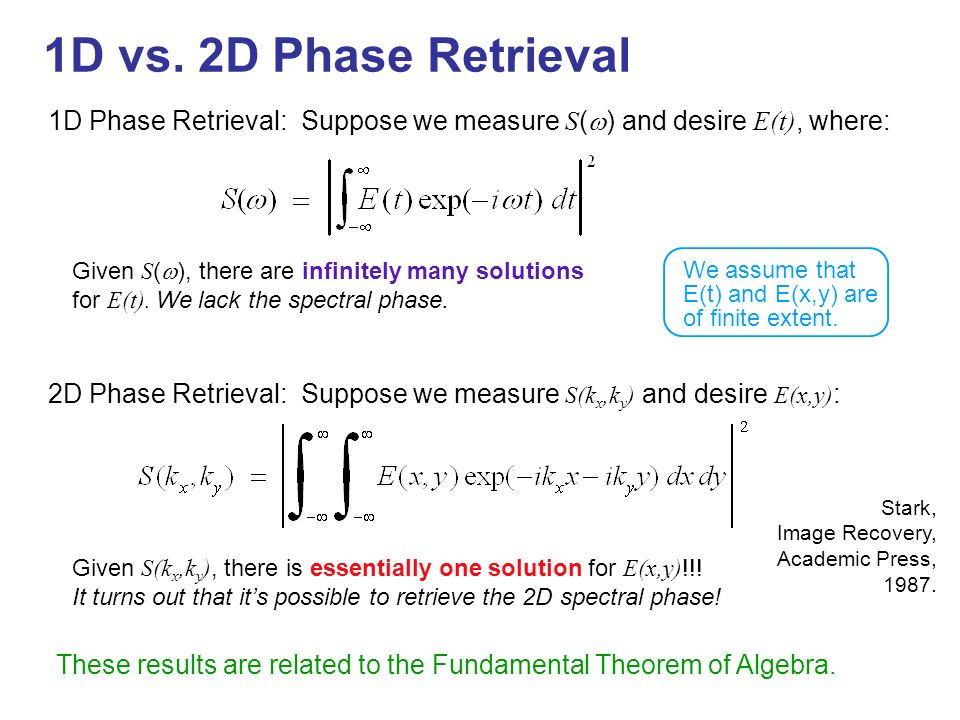 1D vs. 2D Phase Retrieval 1D Phase Retrieval: Suppose we measure S(w) and desire E(t), where: We assume that.