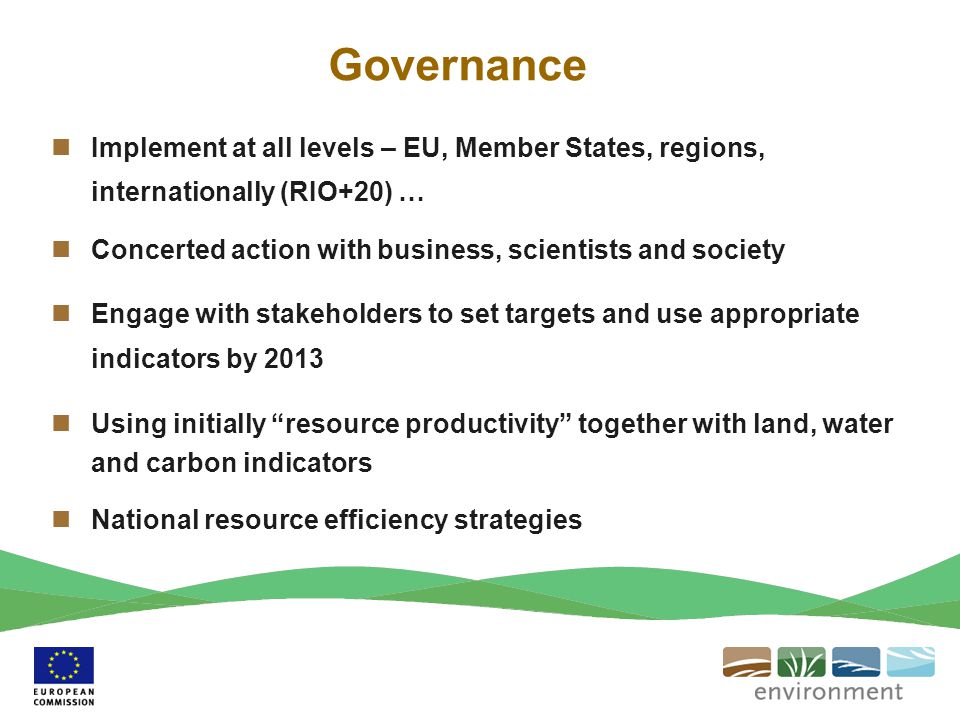 Governance Implement at all levels – EU, Member States, regions, internationally (RIO+20) … Concerted action with business, scientists and society.
