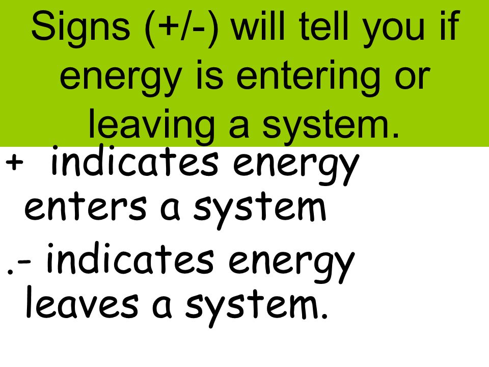 Signs (+/-) will tell you if energy is entering or leaving a system.