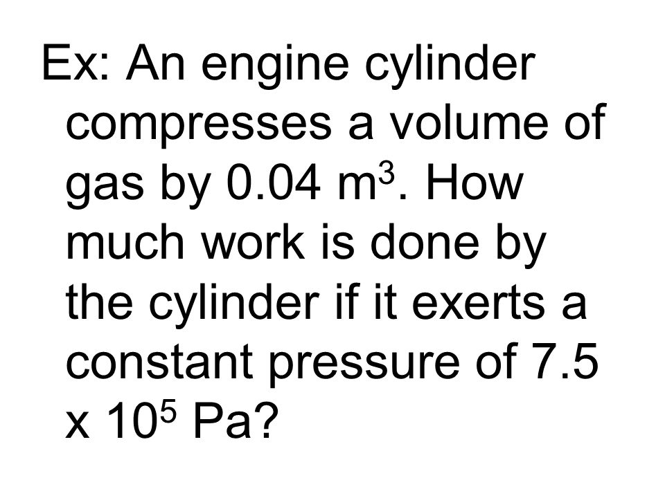 Ex: An engine cylinder compresses a volume of gas by m3