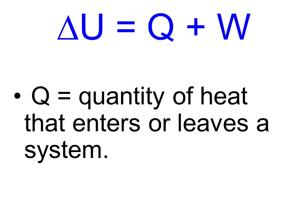 DU = Q + W Q = quantity of heat that enters or leaves a system.