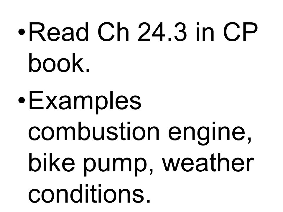 Read Ch 24.3 in CP book. Examples combustion engine, bike pump, weather conditions.