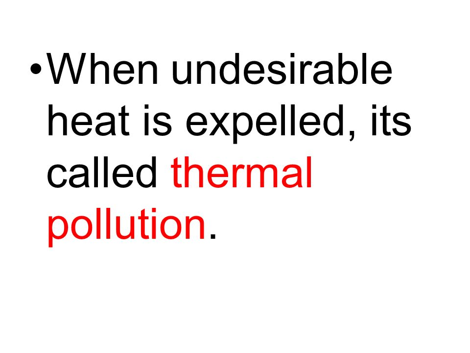 When undesirable heat is expelled, its called thermal pollution.