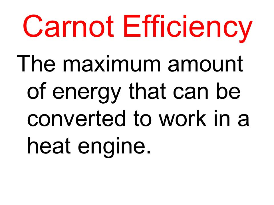 Carnot Efficiency The maximum amount of energy that can be converted to work in a heat engine.