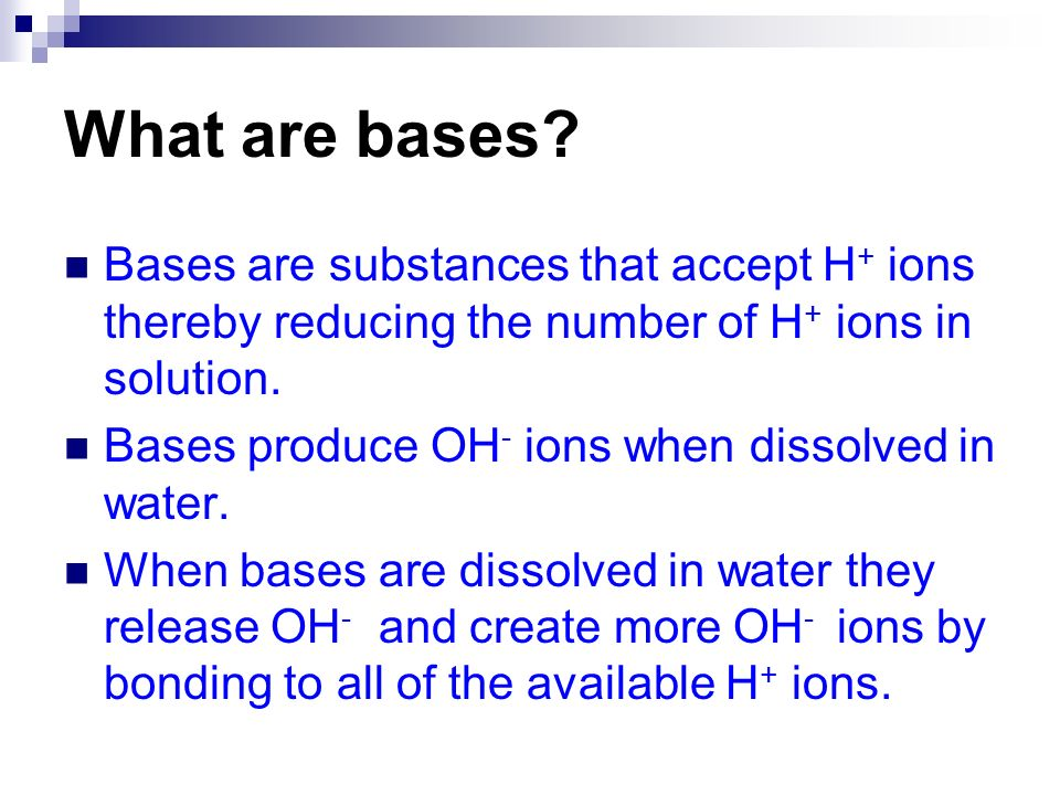 What are bases Bases are substances that accept H+ ions thereby reducing the number of H+ ions in solution.