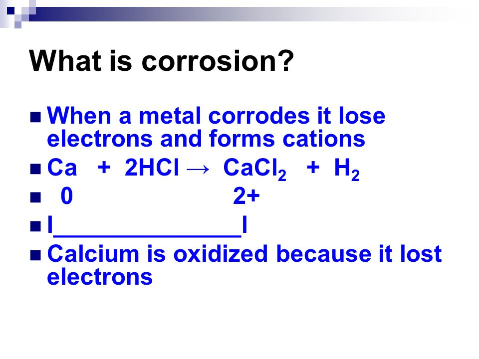 What is corrosion When a metal corrodes it lose electrons and forms cations. Ca + 2HCl → CaCl2 + H2.