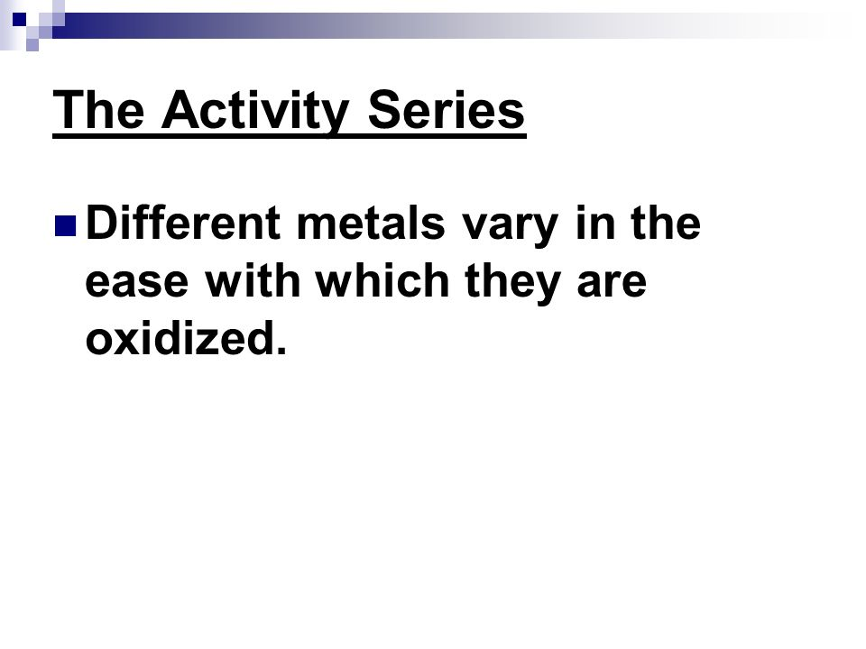 The Activity Series Different metals vary in the ease with which they are oxidized.