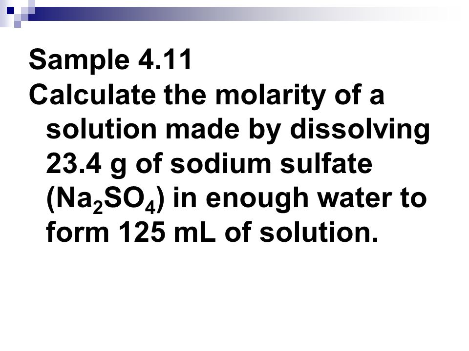 Sample 4.11 Calculate the molarity of a solution made by dissolving 23.4 g of sodium sulfate (Na2SO4) in enough water to form 125 mL of solution.