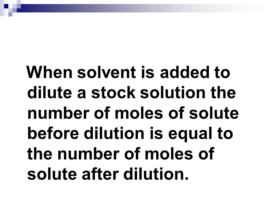 When solvent is added to dilute a stock solution the number of moles of solute before dilution is equal to the number of moles of solute after dilution.