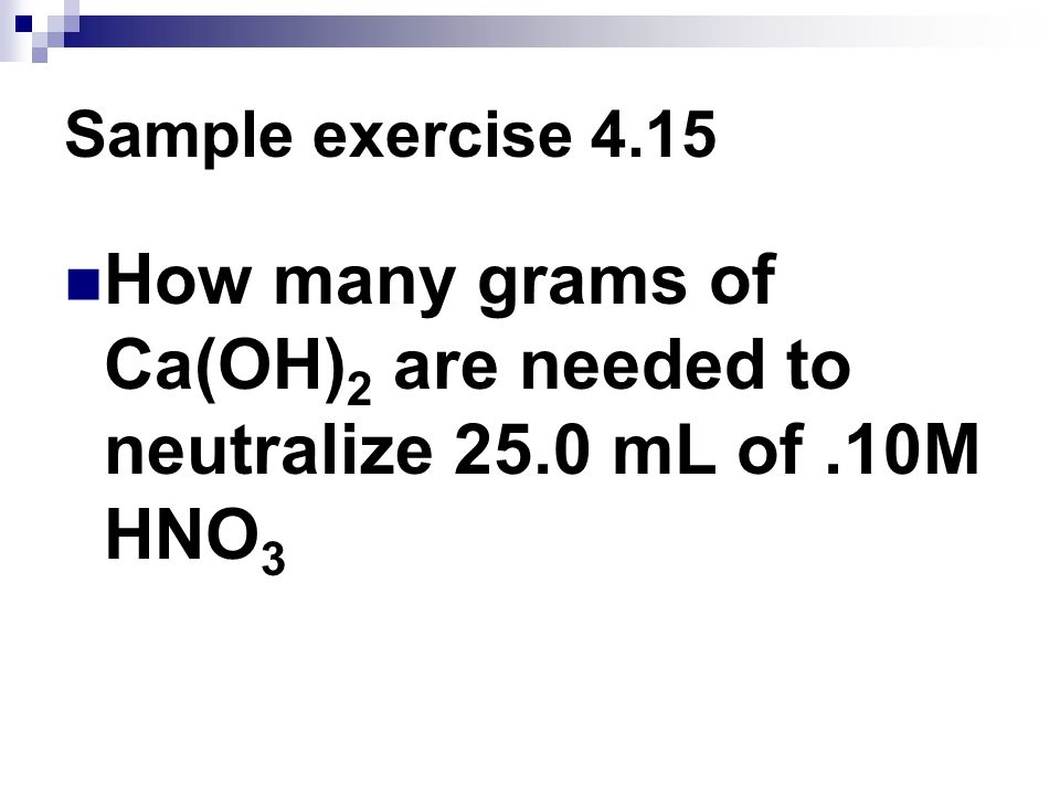 Sample exercise 4.15 How many grams of Ca(OH)2 are needed to neutralize 25.0 mL of .10M HNO3