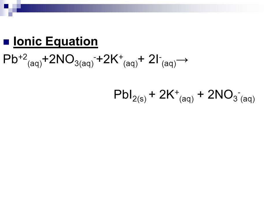Ionic Equation Pb+2(aq)+2NO3(aq)-+2K+(aq)+ 2I-(aq)→ PbI2(s) + 2K+(aq) + 2NO3-(aq)