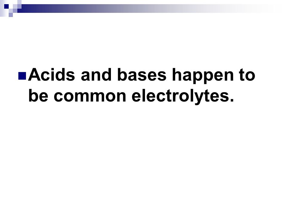 Acids and bases happen to be common electrolytes.