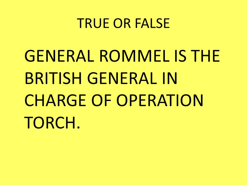 GENERAL ROMMEL IS THE BRITISH GENERAL IN CHARGE OF OPERATION TORCH.