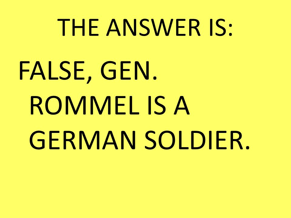 FALSE, GEN. ROMMEL IS A GERMAN SOLDIER.