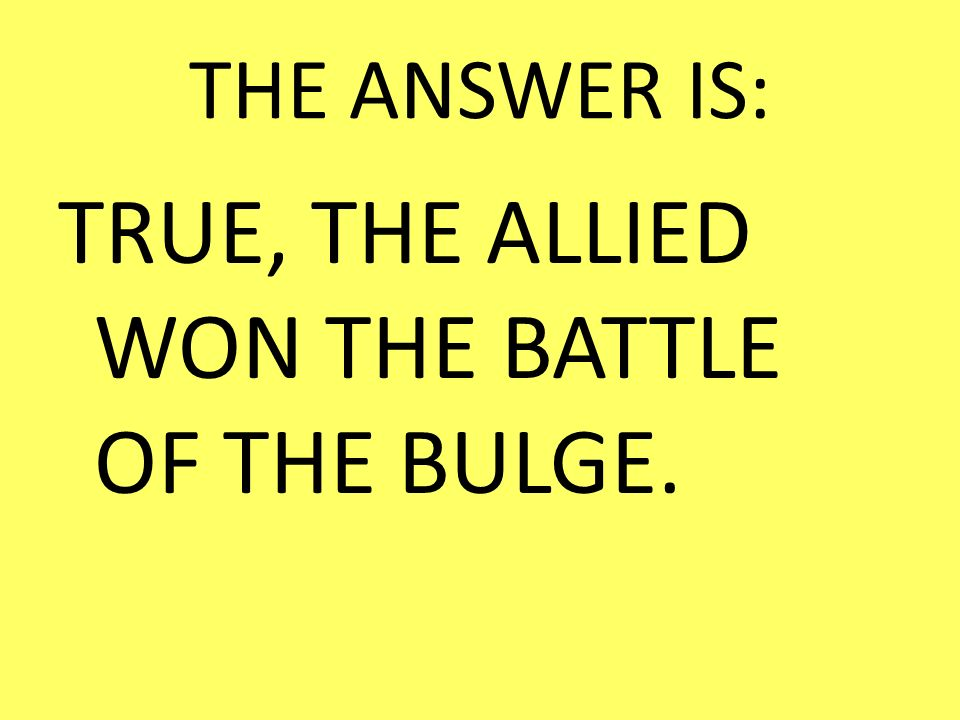 TRUE, THE ALLIED WON THE BATTLE OF THE BULGE.