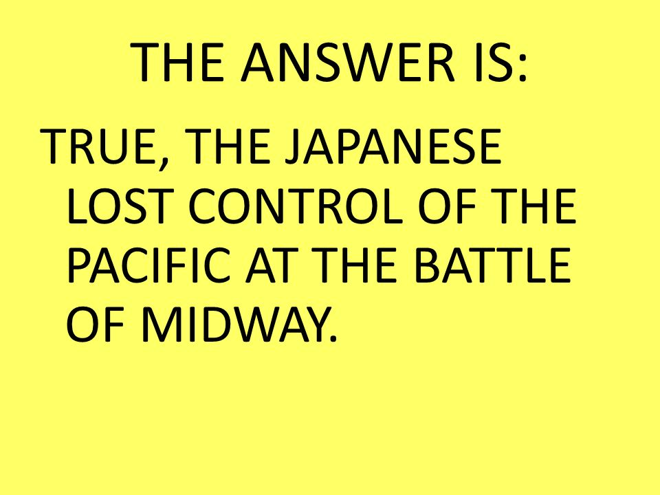 THE ANSWER IS: TRUE, THE JAPANESE LOST CONTROL OF THE PACIFIC AT THE BATTLE OF MIDWAY.
