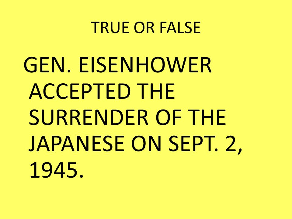 TRUE OR FALSE GEN. EISENHOWER ACCEPTED THE SURRENDER OF THE JAPANESE ON SEPT. 2, 1945.