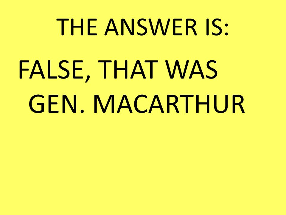FALSE, THAT WAS GEN. MACARTHUR