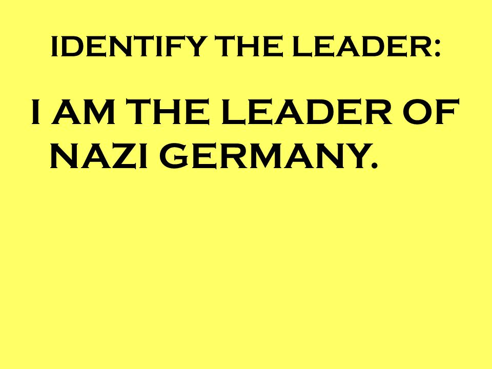 I AM THE LEADER OF NAZI GERMANY.