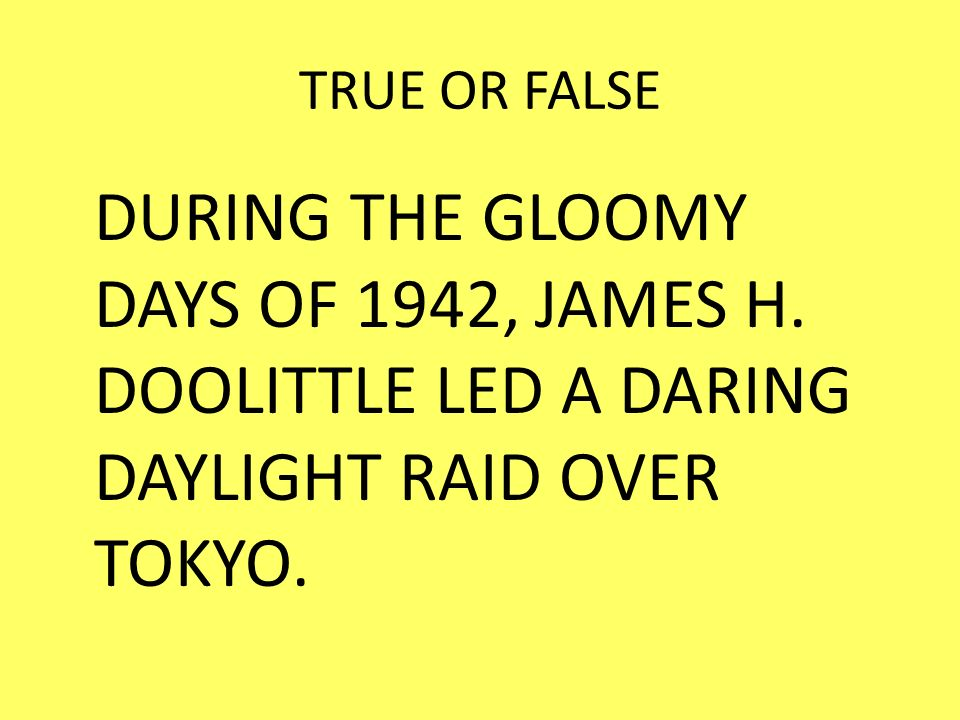 TRUE OR FALSE DURING THE GLOOMY DAYS OF 1942, JAMES H.