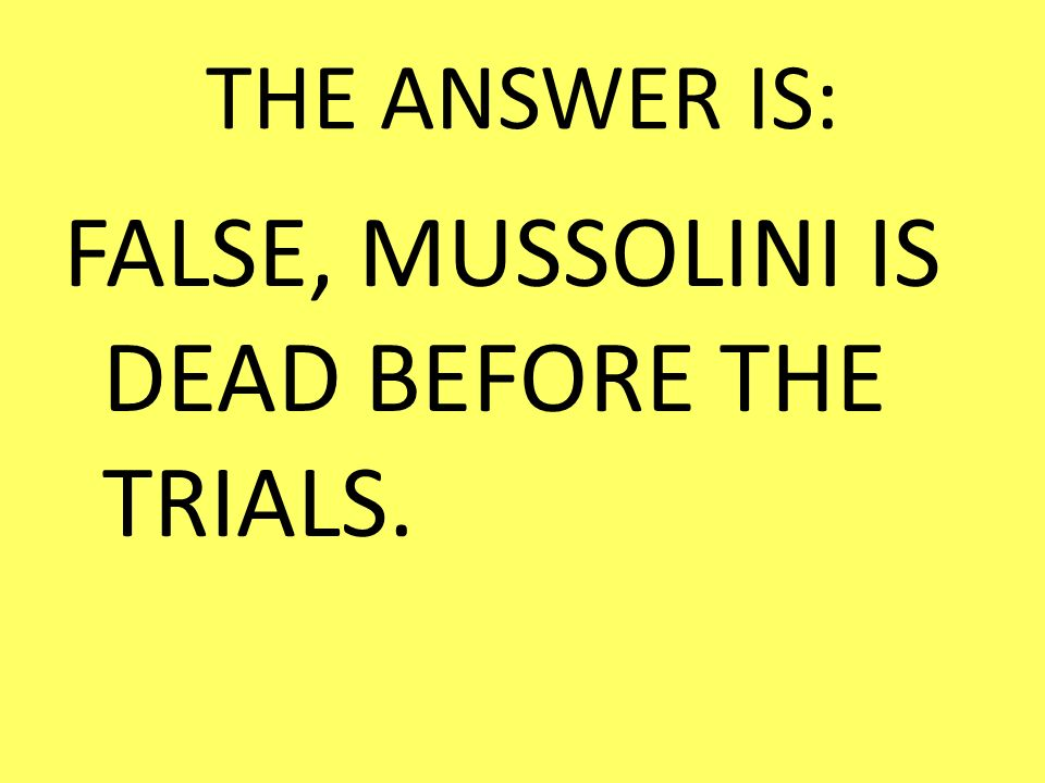 FALSE, MUSSOLINI IS DEAD BEFORE THE TRIALS.