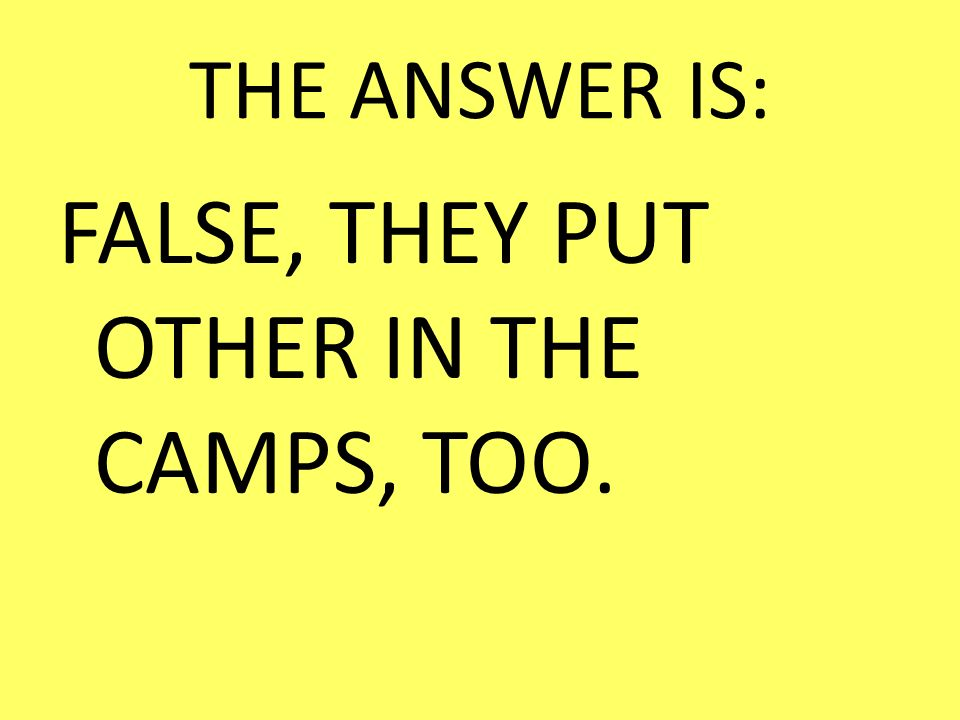 FALSE, THEY PUT OTHER IN THE CAMPS, TOO.