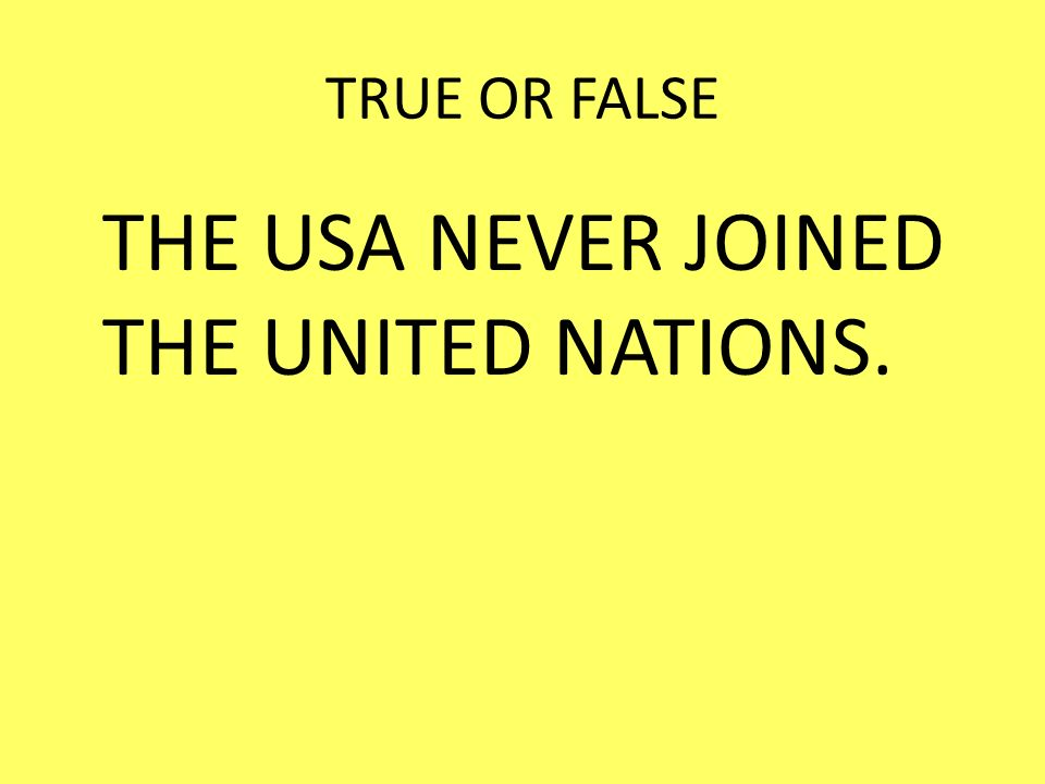 THE USA NEVER JOINED THE UNITED NATIONS.