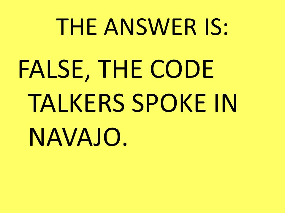 FALSE, THE CODE TALKERS SPOKE IN NAVAJO.