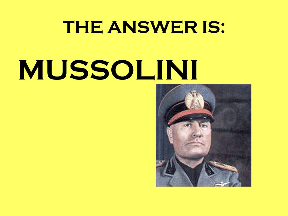 THE ANSWER IS: MUSSOLINI