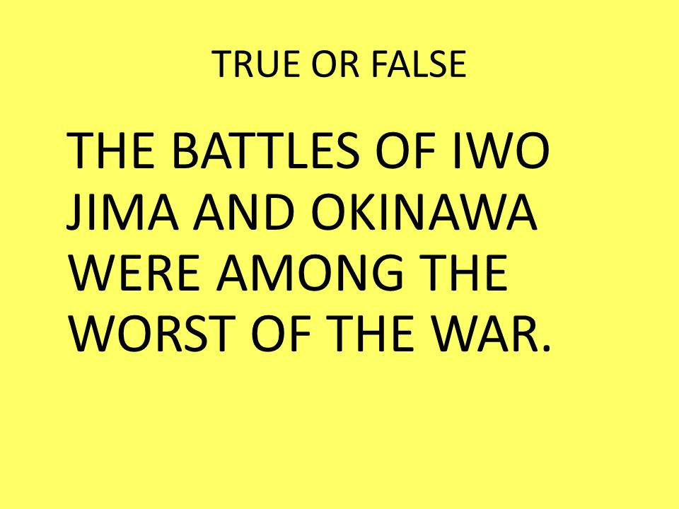 THE BATTLES OF IWO JIMA AND OKINAWA WERE AMONG THE WORST OF THE WAR.