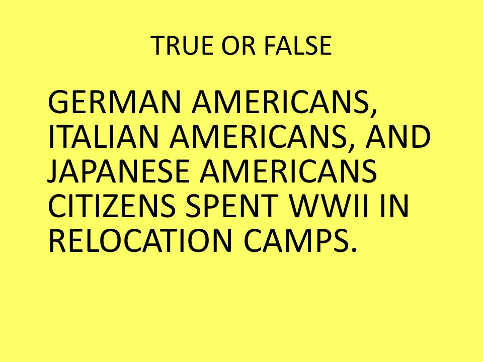 TRUE OR FALSE GERMAN AMERICANS, ITALIAN AMERICANS, AND JAPANESE AMERICANS CITIZENS SPENT WWII IN RELOCATION CAMPS.