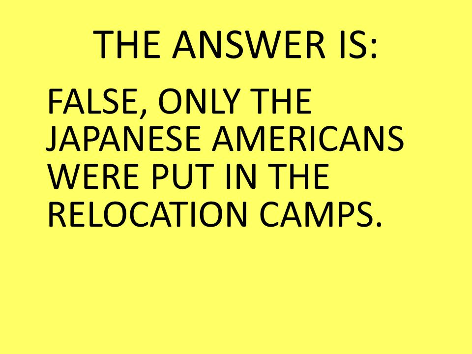 THE ANSWER IS: FALSE, ONLY THE JAPANESE AMERICANS WERE PUT IN THE RELOCATION CAMPS.