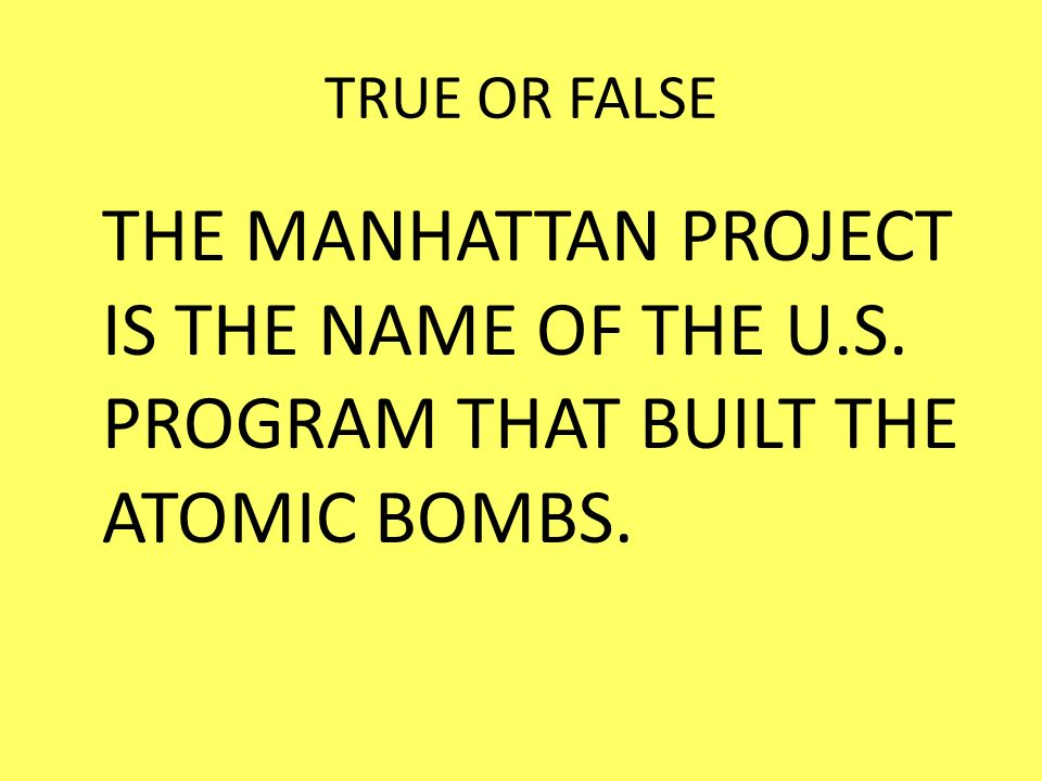 TRUE OR FALSE THE MANHATTAN PROJECT IS THE NAME OF THE U.S. PROGRAM THAT BUILT THE ATOMIC BOMBS.