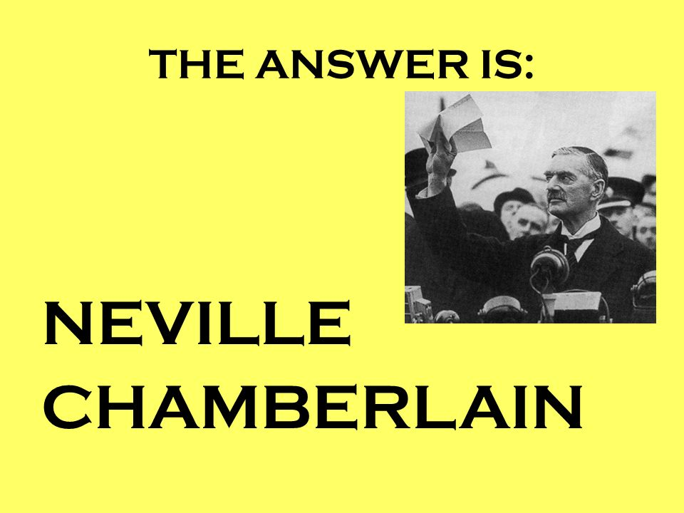 THE ANSWER IS: NEVILLE CHAMBERLAIN