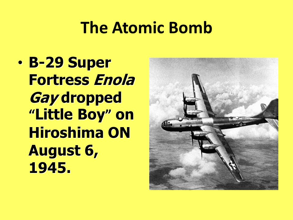 The Atomic Bomb B-29 Super Fortress Enola Gay dropped Little Boy on Hiroshima ON August 6, 1945.