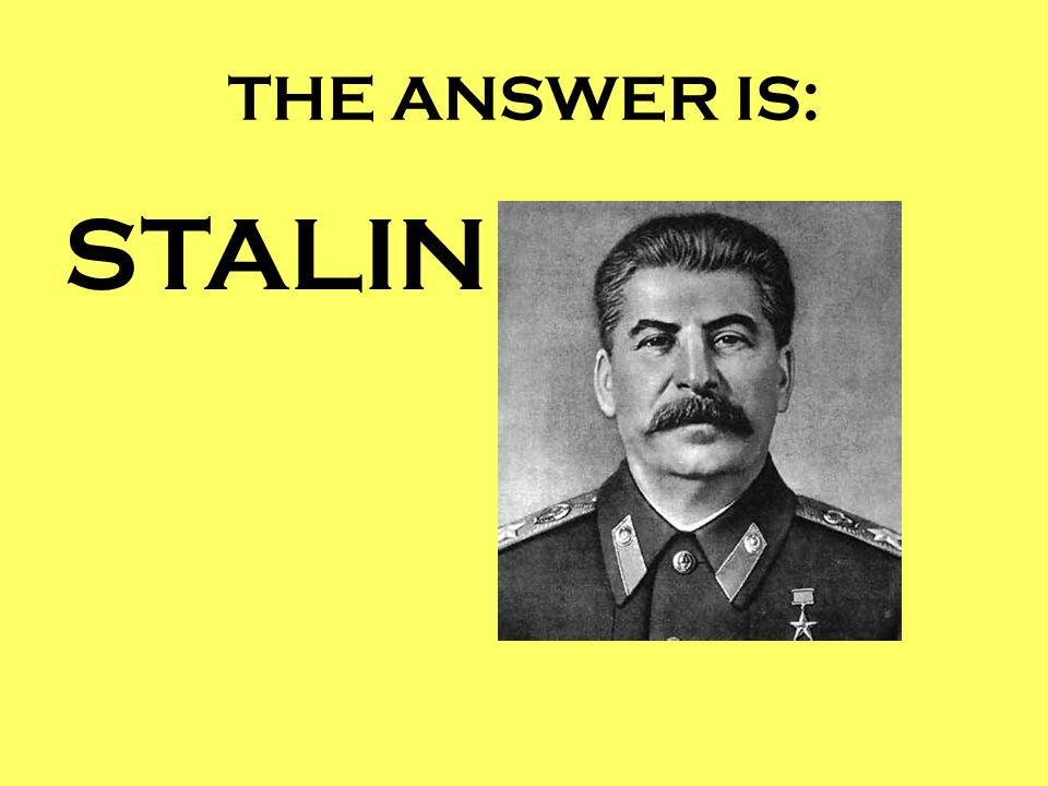 THE ANSWER IS: STALIN