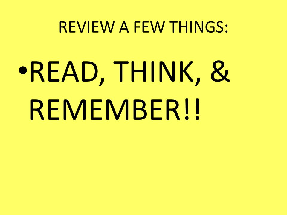 REVIEW A FEW THINGS: READ, THINK, & REMEMBER!!