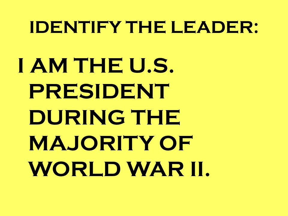 I AM THE U.S. PRESIDENT DURING THE MAJORITY OF WORLD WAR II.