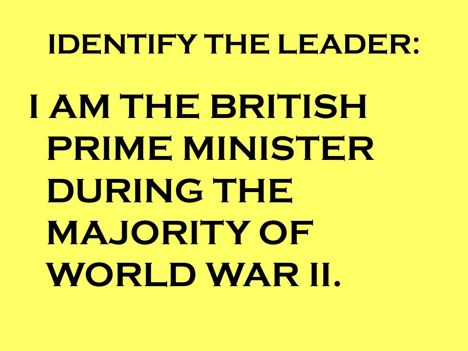 I AM THE BRITISH PRIME MINISTER DURING THE MAJORITY OF WORLD WAR II.
