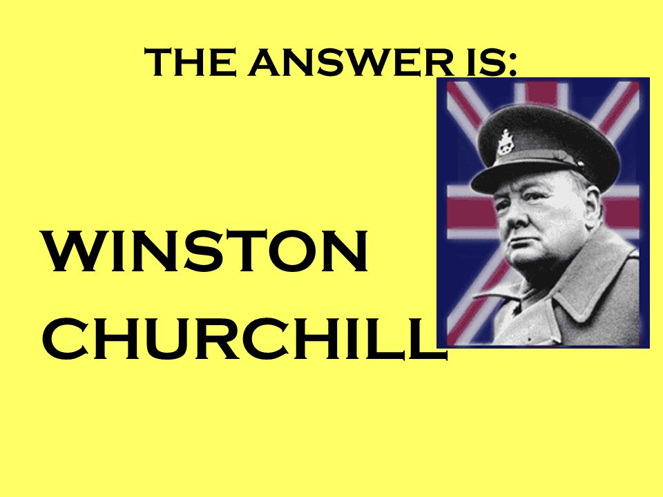 THE ANSWER IS: WINSTON CHURCHILL