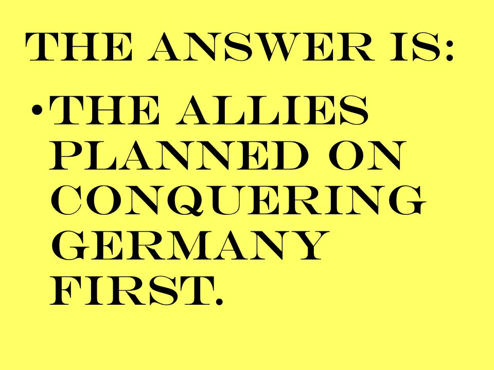 THE ALLIES PLANNED ON CONQUERING GERMANY FIRST.