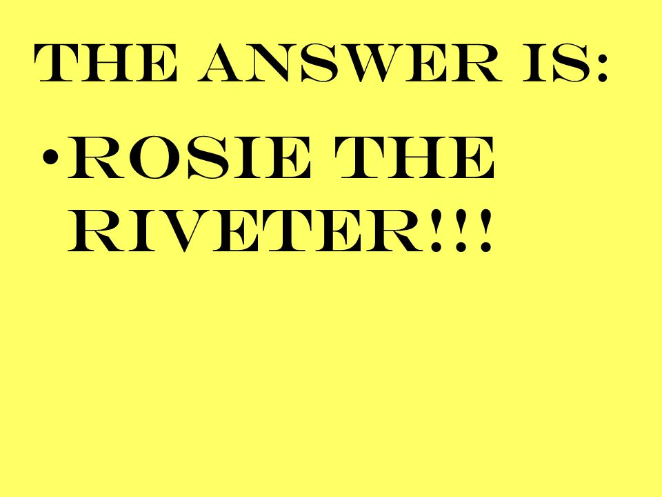 THE ANSWER IS: ROSIE THE RIvetER!!!