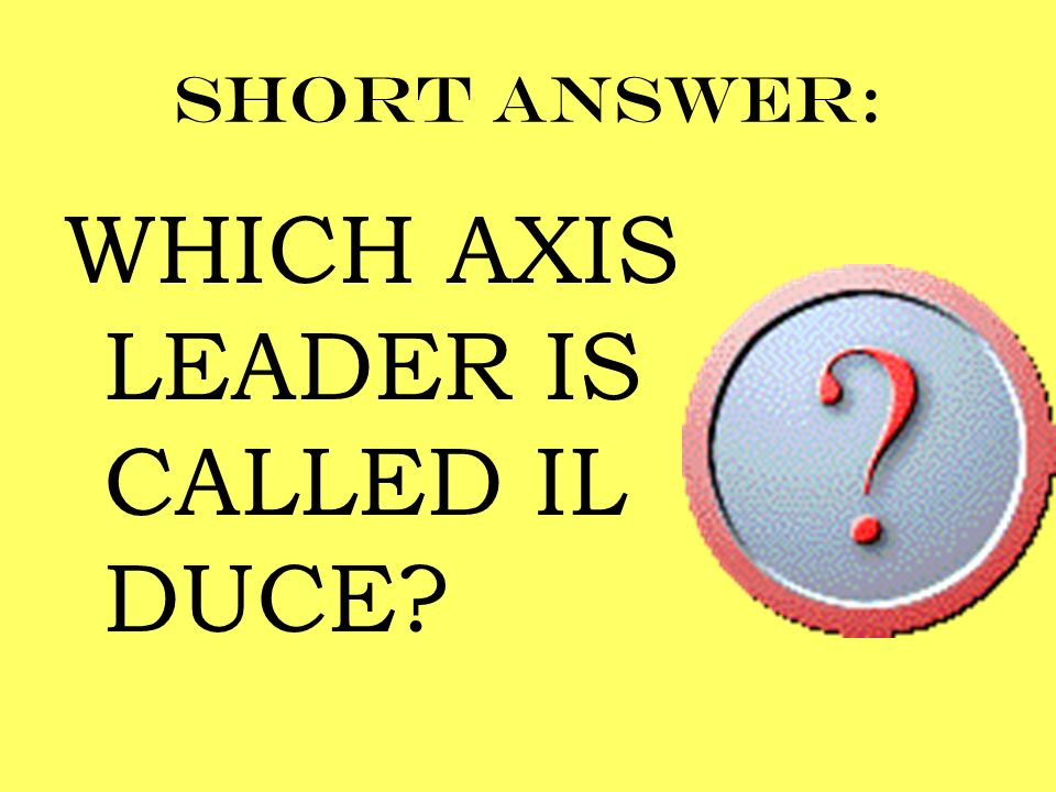WHICH AXIS LEADER IS CALLED IL DUCE
