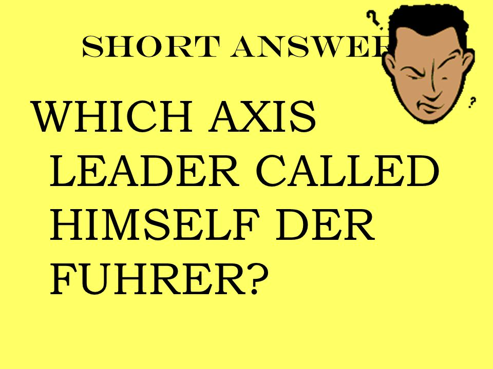 WHICH AXIS LEADER CALLED HIMSELF DER FUHRER
