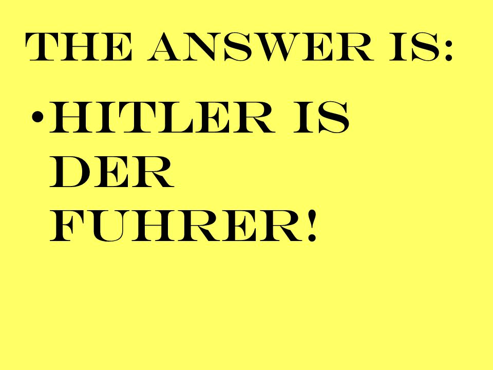 THE ANSWER IS: HITLER IS DER FUHRER!