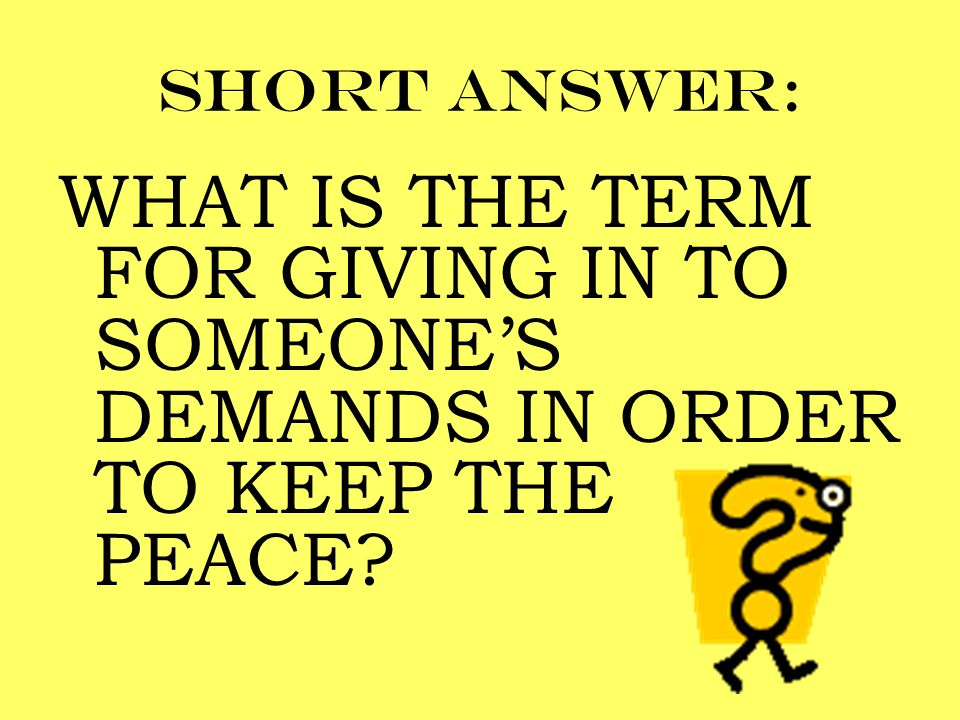 Short answer: WHAT IS THE TERM FOR GIVING IN TO SOMEONE'S DEMANDS IN ORDER TO KEEP THE PEACE