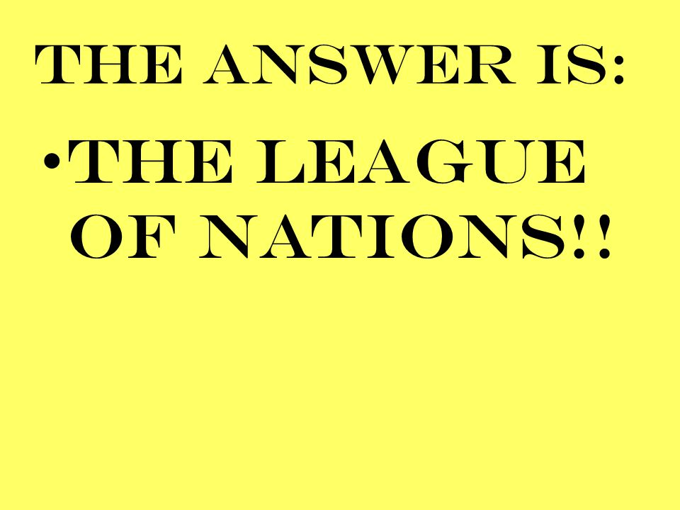 THE ANSWER IS: THE LEAGUE OF NATIONS!!