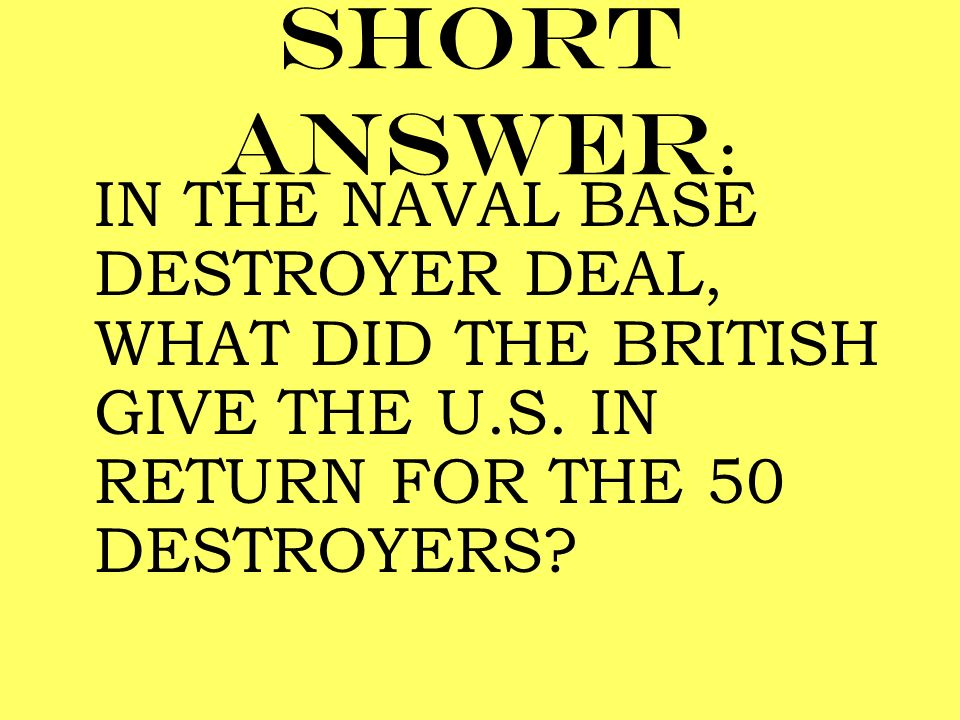 Short answer: IN THE NAVAL BASE DESTROYER DEAL, WHAT DID THE BRITISH GIVE THE U.S.