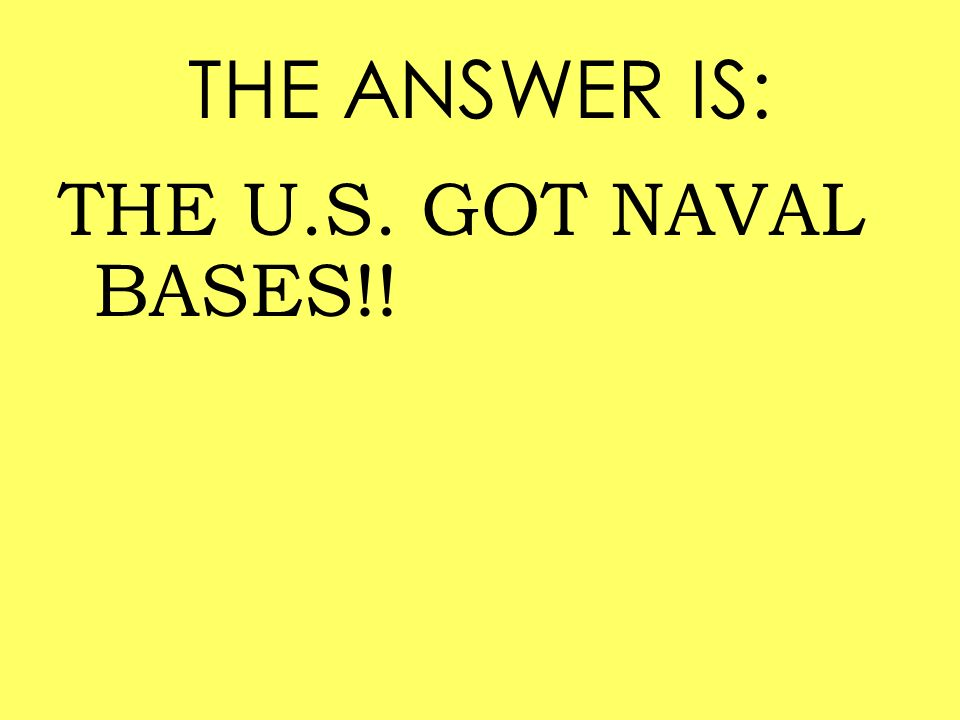 THE ANSWER IS: THE U.S. GOT NAVAL BASES!!